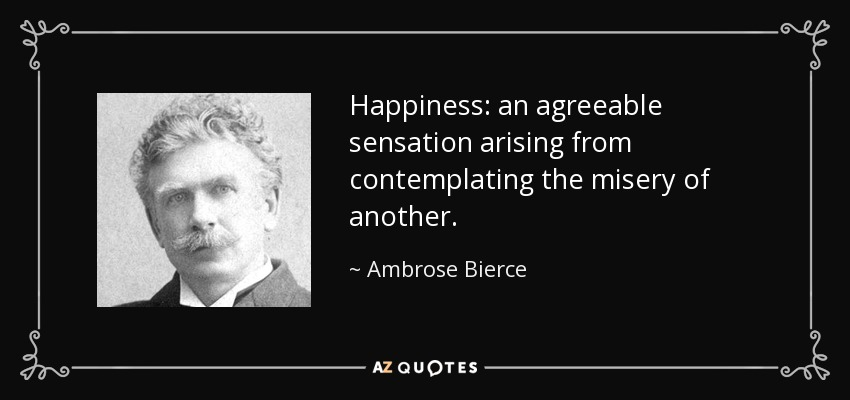 Happiness: an agreeable sensation arising from contemplating the misery of another. - Ambrose Bierce