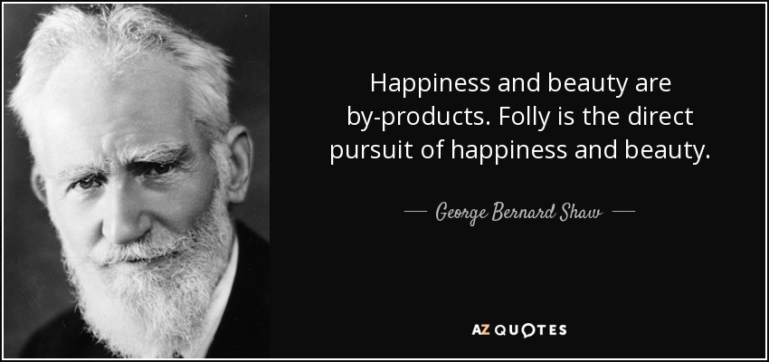 Happiness and beauty are by-products. Folly is the direct pursuit of happiness and beauty. - George Bernard Shaw