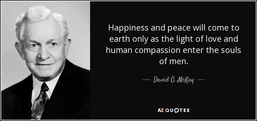 Happiness and peace will come to earth only as the light of love and human compassion enter the souls of men. - David O. McKay