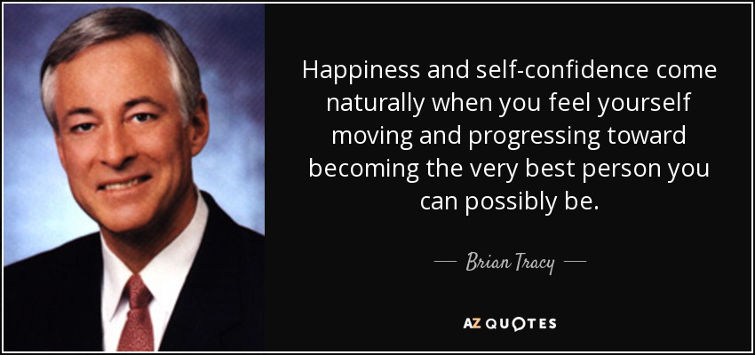 Happiness and self-confidence come naturally when you feel yourself moving and progressing toward becoming the very best person you can possibly be. - Brian Tracy