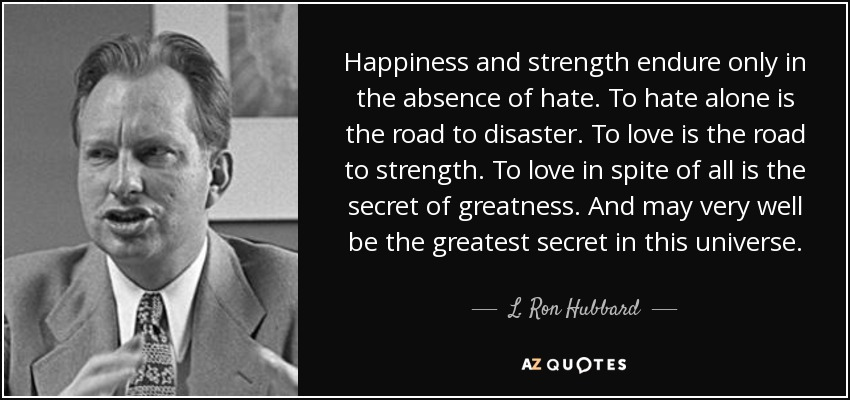Happiness and strength endure only in the absence of hate. To hate alone is the road to disaster. To love is the road to strength. To love in spite of all is the secret of greatness. And may very well be the greatest secret in this universe. - L. Ron Hubbard