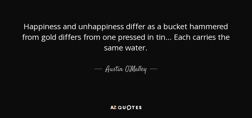 austin o malley quote happiness and unhappiness differ as a