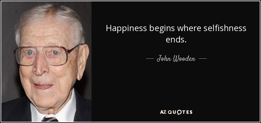 Happiness begins where selfishness ends. - John Wooden