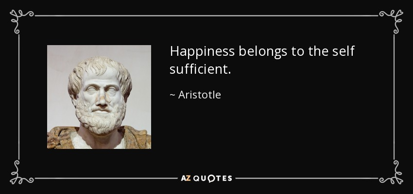 Happiness belongs to the self sufficient. - Aristotle