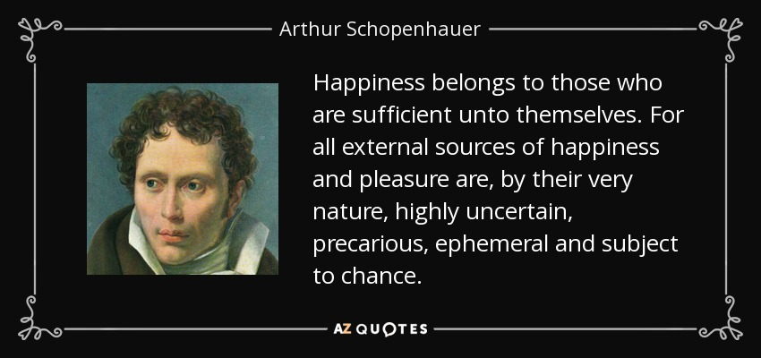 Happiness belongs to those who are sufficient unto themselves. For all external sources of happiness and pleasure are, by their very nature, highly uncertain, precarious, ephemeral and subject to chance. - Arthur Schopenhauer