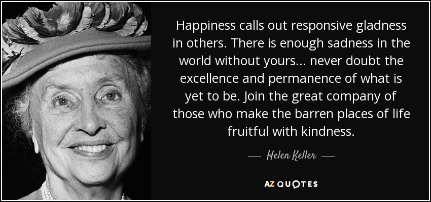 Happiness calls out responsive gladness in others. There is enough sadness in the world without yours ... never doubt the excellence and permanence of what is yet to be. Join the great company of those who make the barren places of life fruitful with kindness. - Helen Keller