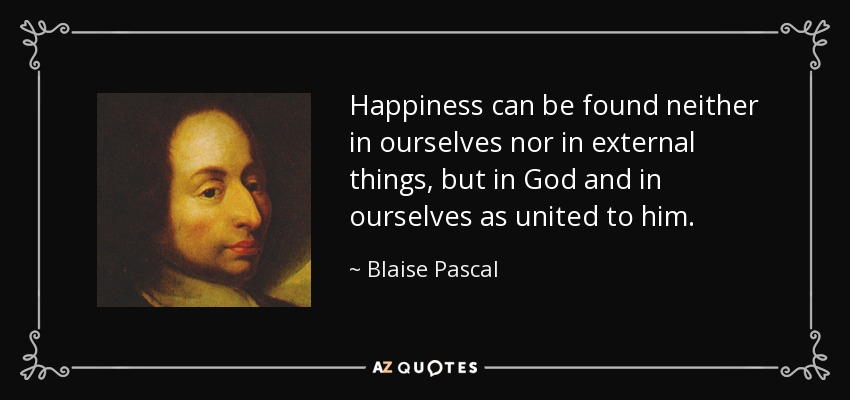 Happiness can be found neither in ourselves nor in external things, but in God and in ourselves as united to him. - Blaise Pascal