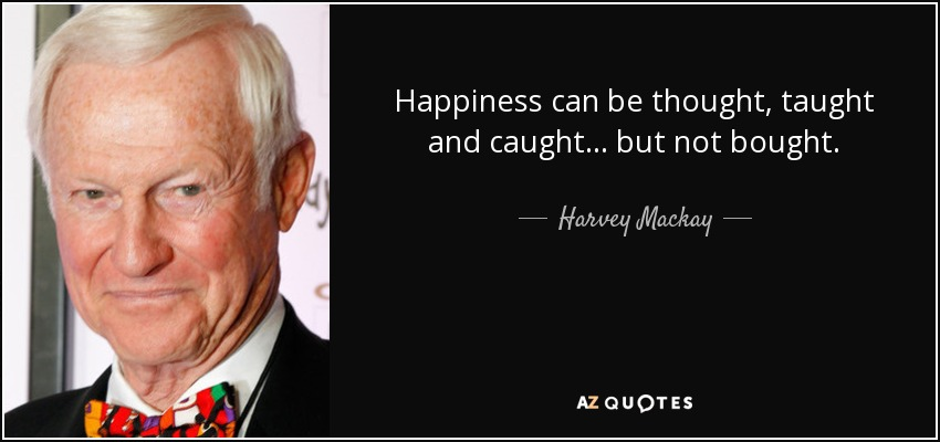Happiness can be thought, taught and caught... but not bought. - Harvey Mackay