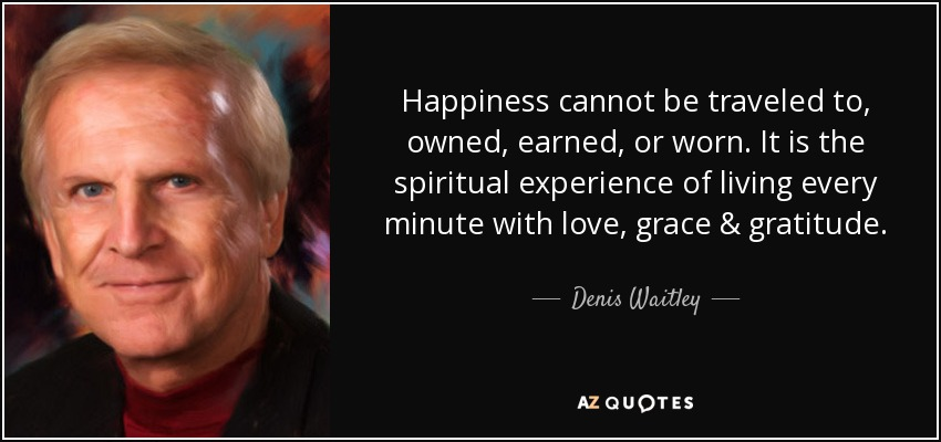 Happiness cannot be traveled to, owned, earned, or worn. It is the spiritual experience of living every minute with love, grace & gratitude. - Denis Waitley