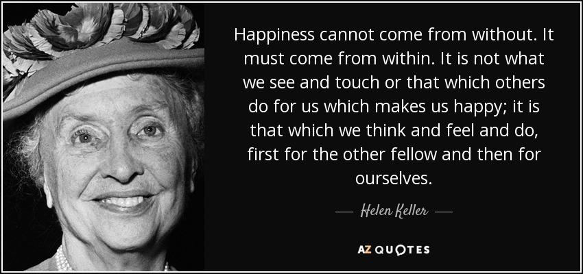 Happiness cannot come from without. It must come from within. It is not what we see and touch or that which others do for us which makes us happy; it is that which we think and feel and do, first for the other fellow and then for ourselves. - Helen Keller