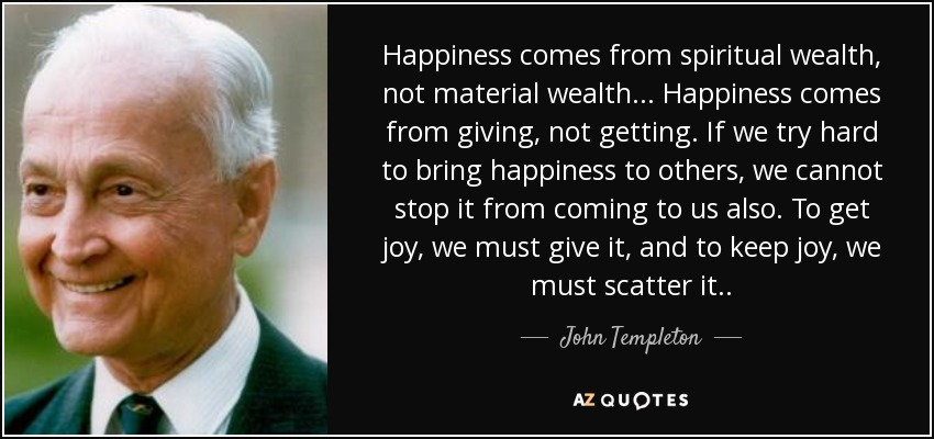 Happiness comes from spiritual wealth, not material wealth... Happiness comes from giving, not getting. If we try hard to bring happiness to others, we cannot stop it from coming to us also. To get joy, we must give it, and to keep joy, we must scatter it. . - John Templeton