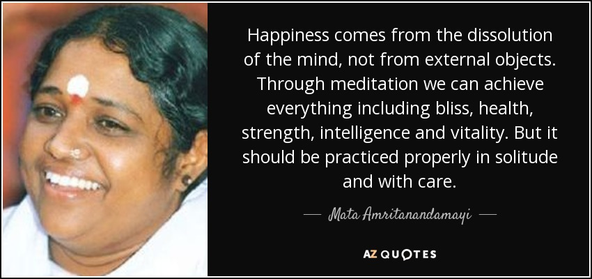Happiness comes from the dissolution of the mind, not from external objects. Through meditation we can achieve everything including bliss, health, strength, intelligence and vitality. But it should be practiced properly in solitude and with care. - Mata Amritanandamayi