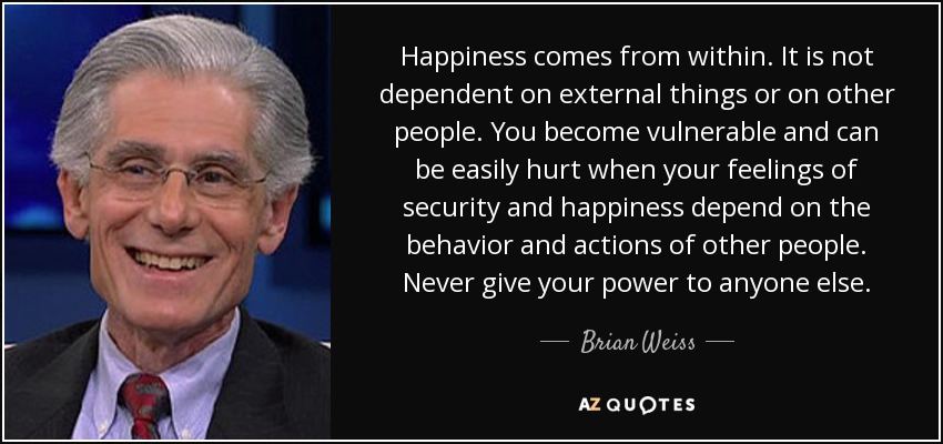 Happiness comes from within. It is not dependent on external things or on other people. You become vulnerable and can be easily hurt when your feelings of security and happiness depend on the behavior and actions of other people. Never give your power to anyone else. - Brian Weiss