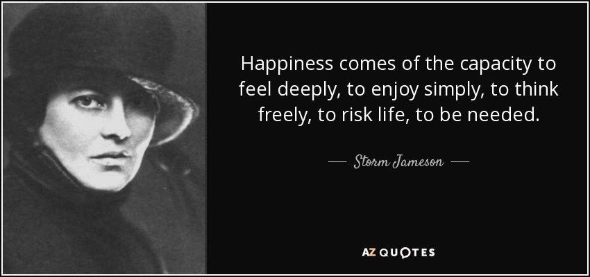 Happiness comes of the capacity to feel deeply, to enjoy simply, to think freely, to risk life, to be needed. - Storm Jameson