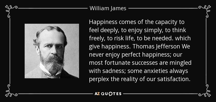 Happiness comes of the capacity to feel deeply, to enjoy simply, to think freely, to risk life, to be needed. which give happiness. Thomas Jefferson We never enjoy perfect happiness; our most fortunate successes are mingled with sadness; some anxieties always perplex the reality of our satisfaction. - William James