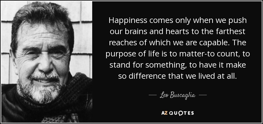 Happiness comes only when we push our brains and hearts to the farthest reaches of which we are capable. The purpose of life is to matter-to count, to stand for something, to have it make so difference that we lived at all. - Leo Buscaglia