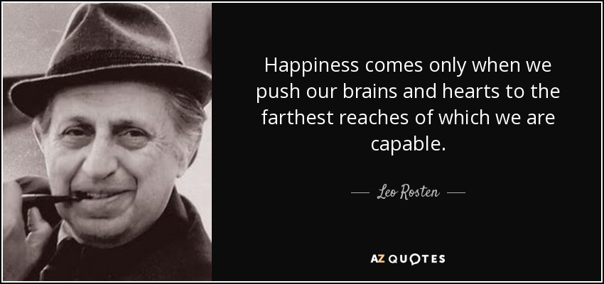 Happiness comes only when we push our brains and hearts to the farthest reaches of which we are capable. - Leo Rosten