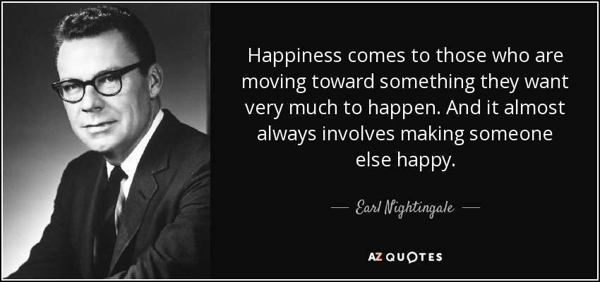 Happiness comes to those who are moving toward something they want very much to happen. And it almost always involves making someone else happy. - Earl Nightingale