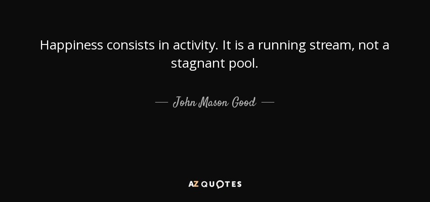 Happiness consists in activity. It is a running stream, not a stagnant pool. - John Mason Good