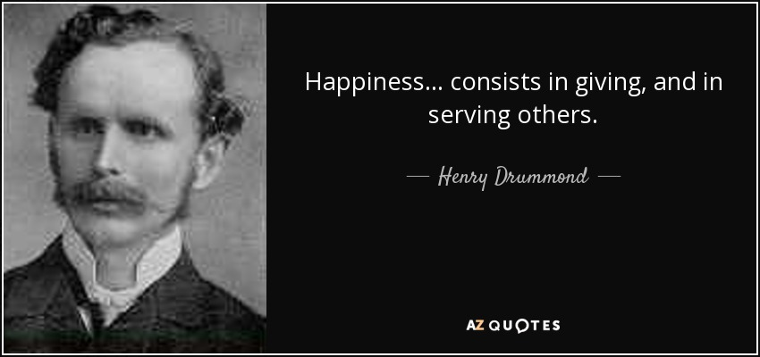 Happiness... consists in giving, and in serving others. - Henry Drummond
