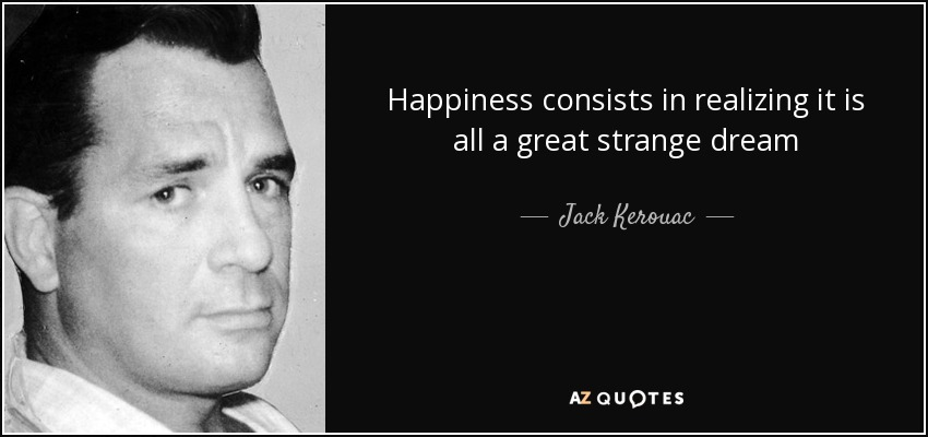 Happiness consists in realizing it is all a great strange dream - Jack Kerouac