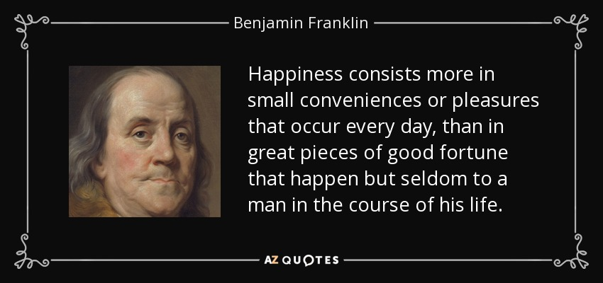 Happiness consists more in small conveniences or pleasures that occur every day, than in great pieces of good fortune that happen but seldom to a man in the course of his life. - Benjamin Franklin