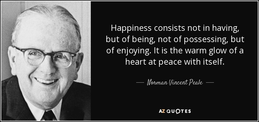 Happiness consists not in having, but of being, not of possessing, but of enjoying. It is the warm glow of a heart at peace with itself. - Norman Vincent Peale