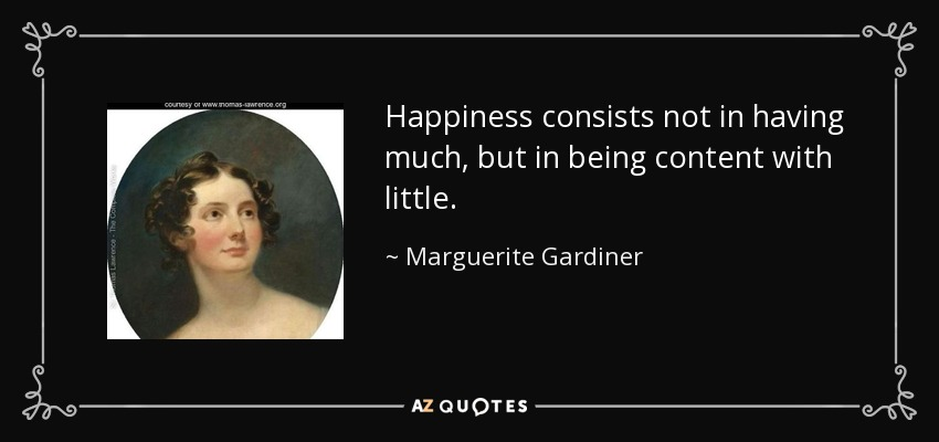 Happiness consists not in having much, but in being content with little. - Marguerite Gardiner, Countess of Blessington