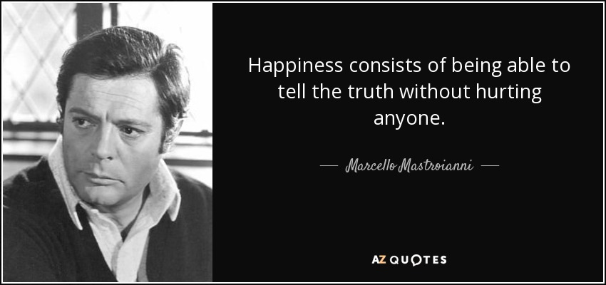 Happiness consists of being able to tell the truth without hurting anyone. - Marcello Mastroianni