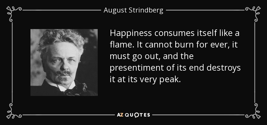 Happiness consumes itself like a flame. It cannot burn for ever, it must go out, and the presentiment of its end destroys it at its very peak. - August Strindberg
