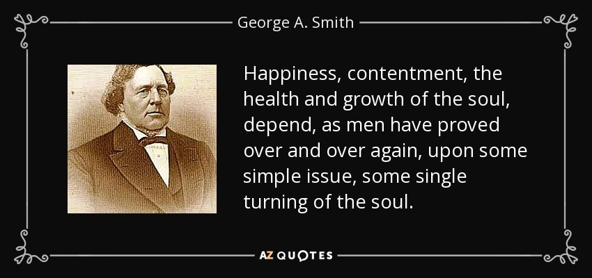 Happiness, contentment, the health and growth of the soul, depend, as men have proved over and over again, upon some simple issue, some single turning of the soul. - George A. Smith