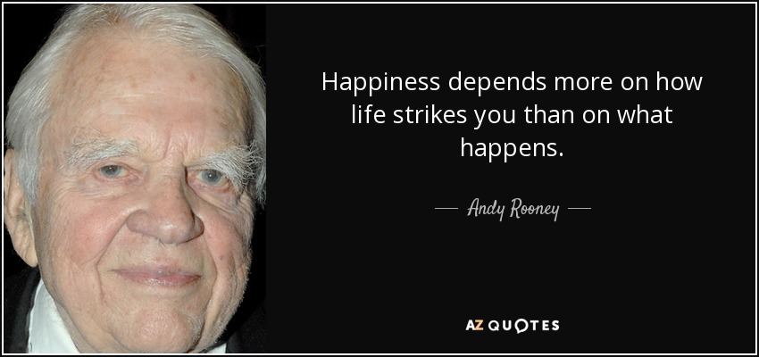 Happiness depends more on how life strikes you than on what happens. - Andy Rooney