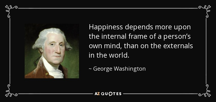 Happiness depends more upon the internal frame of a person's own mind, than on the externals in the world. - George Washington