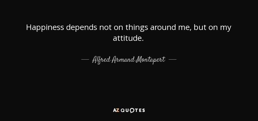 Happiness depends not on things around me, but on my attitude. - Alfred Armand Montapert