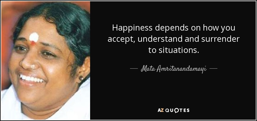 Happiness depends on how you accept, understand and surrender to situations. - Mata Amritanandamayi