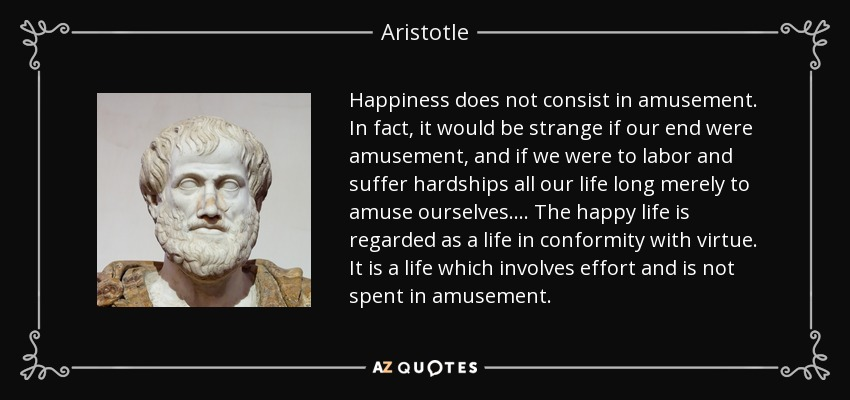 Happiness does not consist in amusement. In fact, it would be strange if our end were amusement, and if we were to labor and suffer hardships all our life long merely to amuse ourselves.... The happy life is regarded as a life in conformity with virtue. It is a life which involves effort and is not spent in amusement. - Aristotle