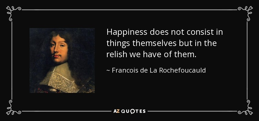 Happiness does not consist in things themselves but in the relish we have of them. - Francois de La Rochefoucauld