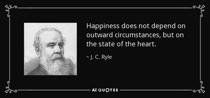 Happiness does not depend on outward circumstances, but on the state of the heart. - J. C. Ryle