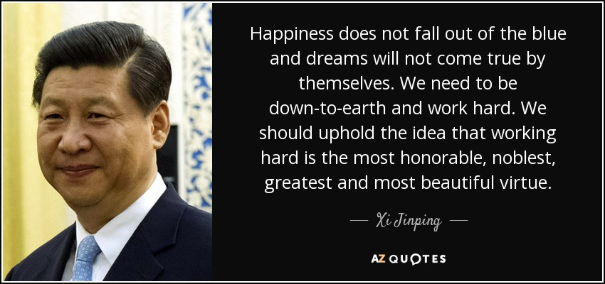Happiness does not fall out of the blue and dreams will not come true by themselves. We need to be down-to-earth and work hard. We should uphold the idea that working hard is the most honorable, noblest, greatest and most beautiful virtue. - Xi Jinping