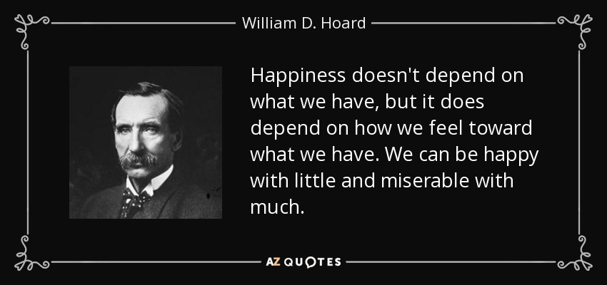 Happiness doesn't depend on what we have, but it does depend on how we feel toward what we have. We can be happy with little and miserable with much. - William D. Hoard