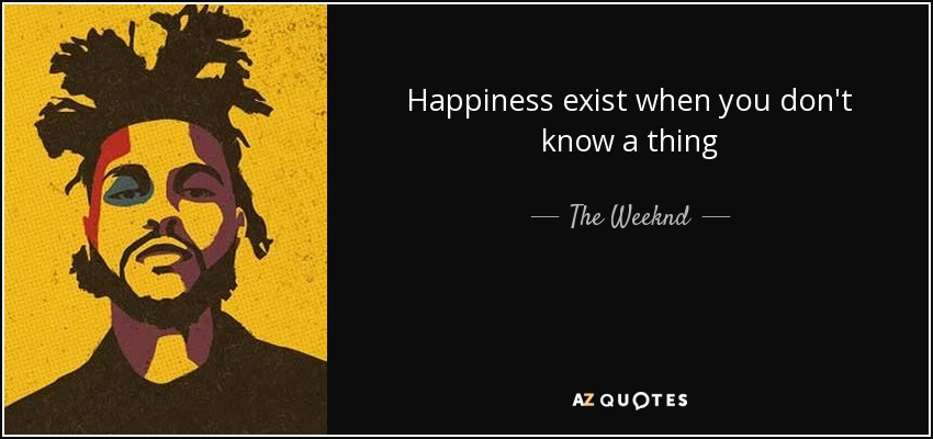 Happiness exist when you don't know a thing - The Weeknd