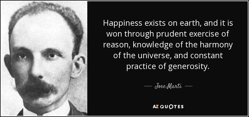 Happiness exists on earth, and it is won through prudent exercise of reason, knowledge of the harmony of the universe, and constant practice of generosity. - Jose Marti