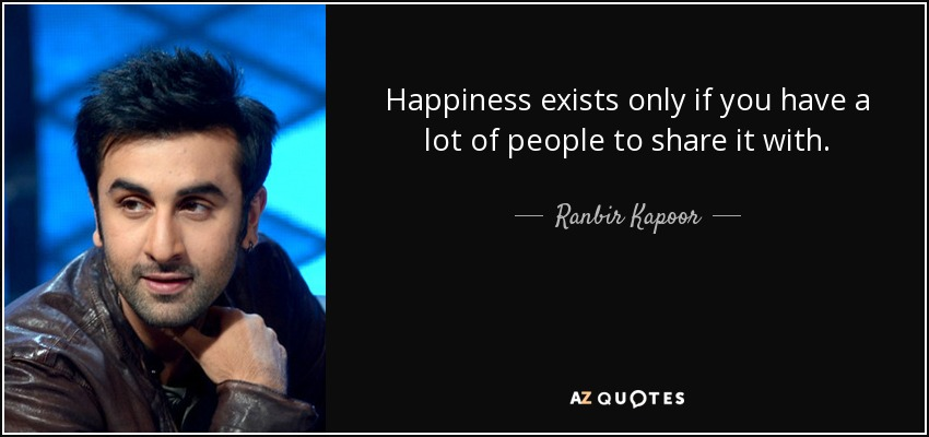 Happiness exists only if you have a lot of people to share it with. - Ranbir Kapoor