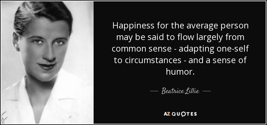 Happiness for the average person may be said to flow largely from common sense - adapting one-self to circumstances - and a sense of humor. - Beatrice Lillie