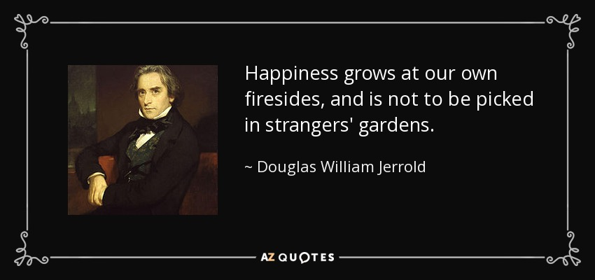 Happiness grows at our own firesides, and is not to be picked in strangers' gardens. - Douglas William Jerrold