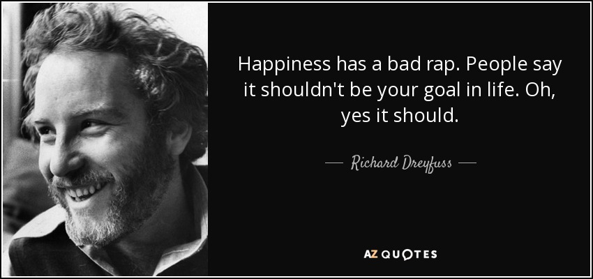 Happiness has a bad rap. People say it shouldn't be your goal in life. Oh, yes it should. - Richard Dreyfuss