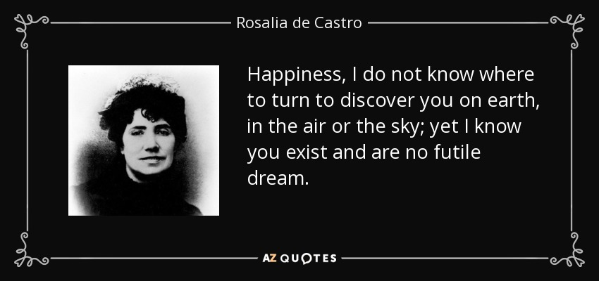 Happiness, I do not know where to turn to discover you on earth, in the air or the sky; yet I know you exist and are no futile dream. - Rosalia de Castro
