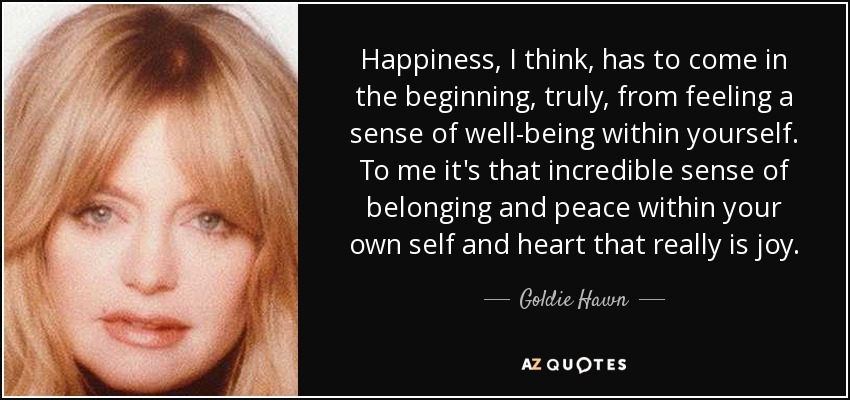 Happiness, I think, has to come in the beginning, truly, from feeling a sense of well-being within yourself. To me it's that incredible sense of belonging and peace within your own self and heart that really is joy. - Goldie Hawn