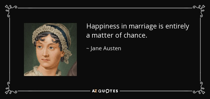 Happiness in marriage is entirely a matter of chance. - Jane Austen