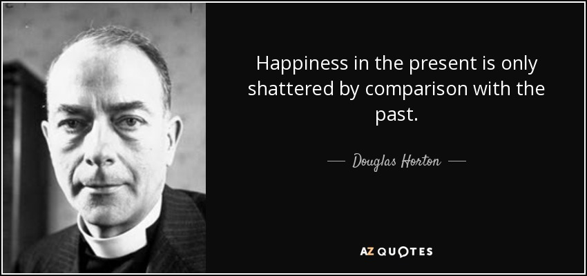 Happiness in the present is only shattered by comparison with the past. - Douglas Horton